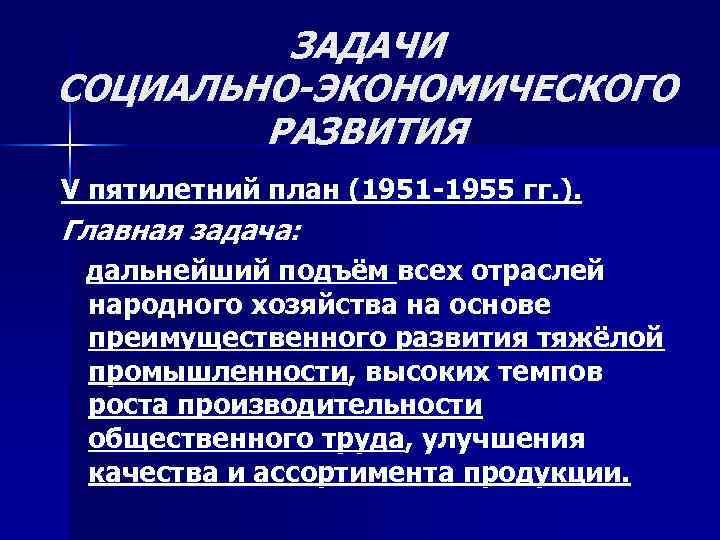 ЗАДАЧИ СОЦИАЛЬНО-ЭКОНОМИЧЕСКОГО РАЗВИТИЯ V пятилетний план (1951 -1955 гг. ). Главная задача: дальнейший подъём