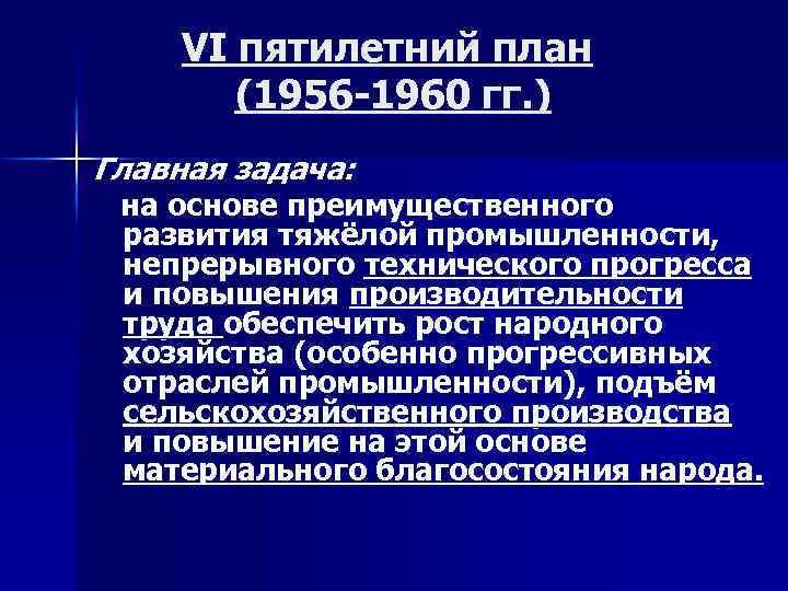 VI пятилетний план (1956 -1960 гг. ) Главная задача: на основе преимущественного развития тяжёлой