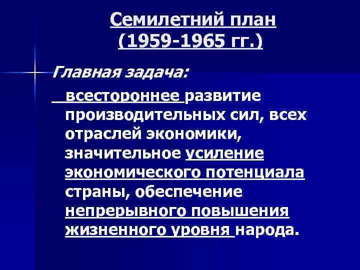 Семилетний план (1959 -1965 гг. ) Главная задача: всестороннее развитие производительных сил, всех отраслей