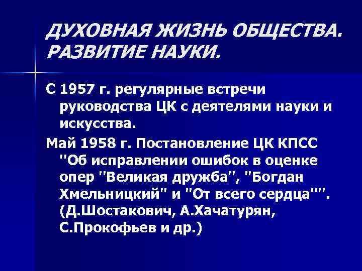 ДУХОВНАЯ ЖИЗНЬ ОБЩЕСТВА. РАЗВИТИЕ НАУКИ. С 1957 г. регулярные встречи руководства ЦК с деятелями