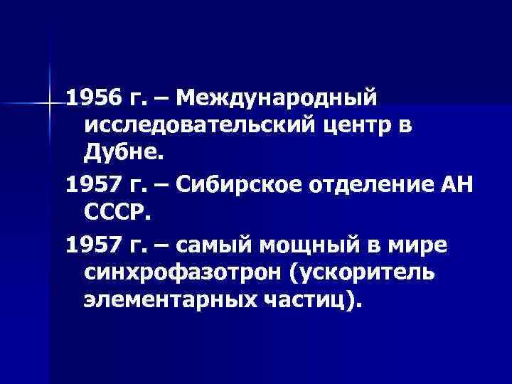 1956 г. – Международный исследовательский центр в Дубне. 1957 г. – Сибирское отделение АН