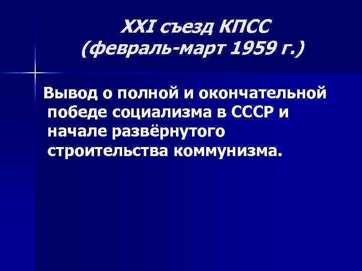 XXI съезд КПСС (февраль-март 1959 г. ) Вывод о полной и окончательной победе социализма