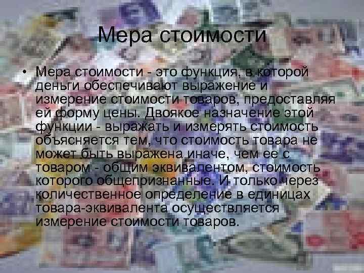 Мера стоимости • Мера стоимости - это функция, в которой деньги обеспечивают выражение и