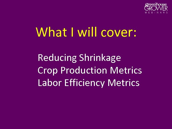What I will cover: Reducing Shrinkage Crop Production Metrics Labor Efficiency Metrics