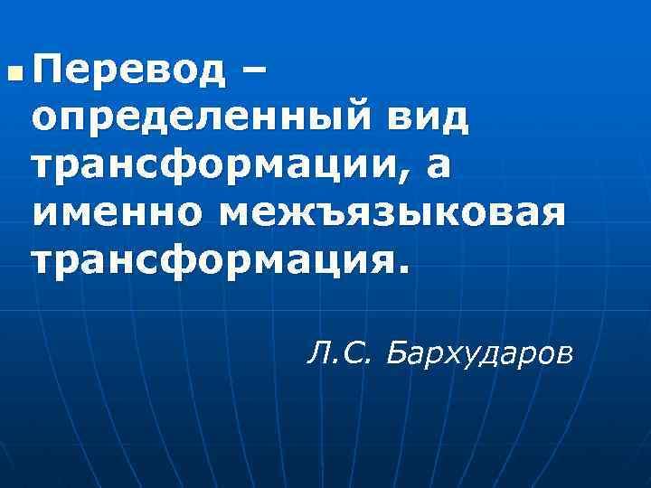 n Перевод – определенный вид трансформации, а именно межъязыковая трансформация. Л. С. Бархударов