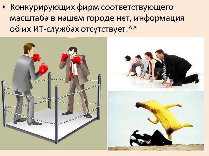 • Конкурирующих фирм соответствующего масштаба в нашем городе нет, информация об их ИТ-службах