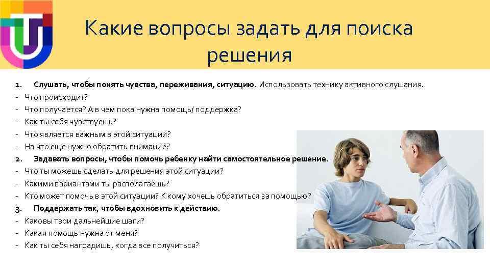 Какие вопросы задать для поиска решения 1. Слушать, чтобы понять чувства, переживания, ситуацию. Использовать