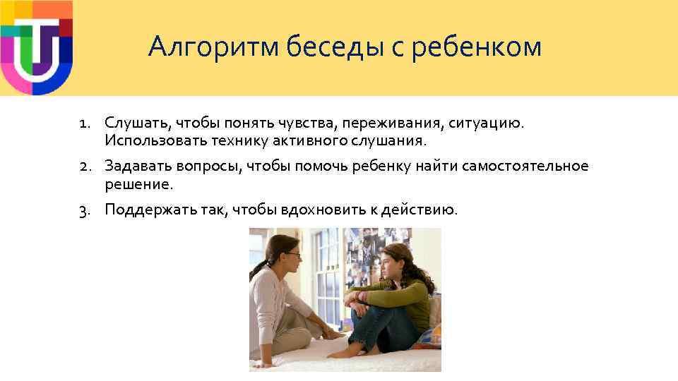 Алгоритм беседы с ребенком 1. Слушать, чтобы понять чувства, переживания, ситуацию. Использовать технику активного