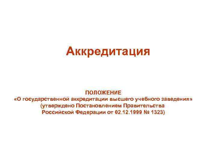 Аккредитация ПОЛОЖЕНИЕ «О государственной аккредитации высшего учебного заведения» (утверждено Постановлением Правительства Российской Федерации от