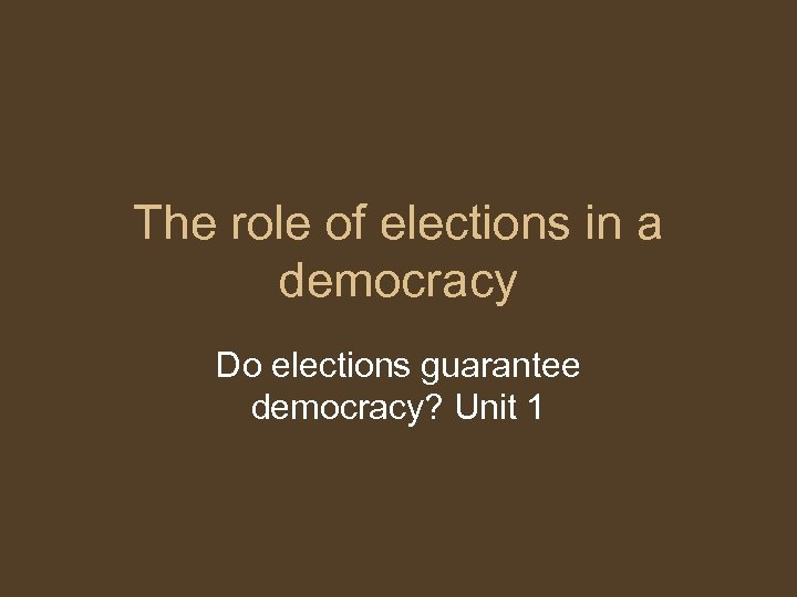 The role of elections in a democracy Do elections guarantee democracy? Unit 1