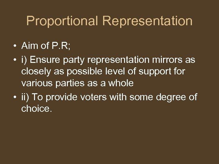 Proportional Representation • Aim of P. R; • i) Ensure party representation mirrors as