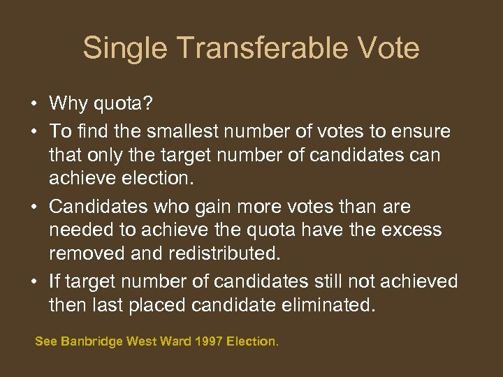 Single Transferable Vote • Why quota? • To find the smallest number of votes