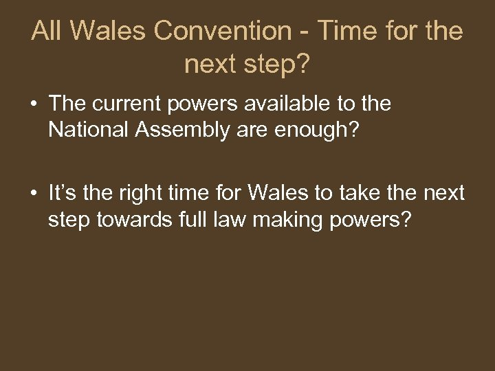 All Wales Convention - Time for the next step? • The current powers available