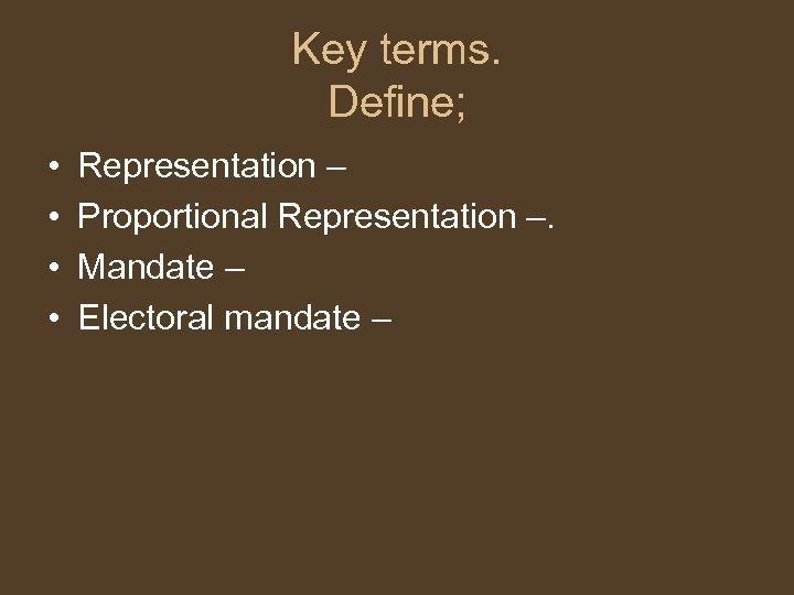 Key terms. Define; • • Representation – Proportional Representation –. Mandate – Electoral mandate