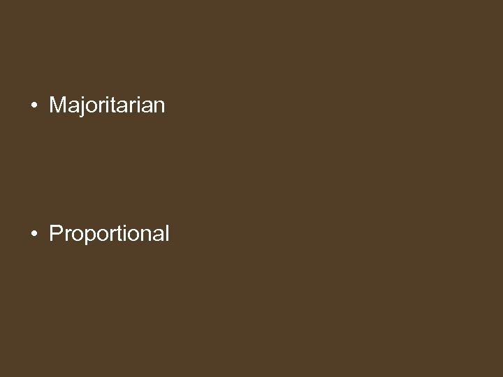 • Majoritarian • Proportional