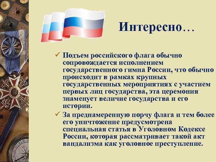 Интересно… ü Подъем российского флага обычно сопровождается исполнением государственного гимна России, что обычно происходит