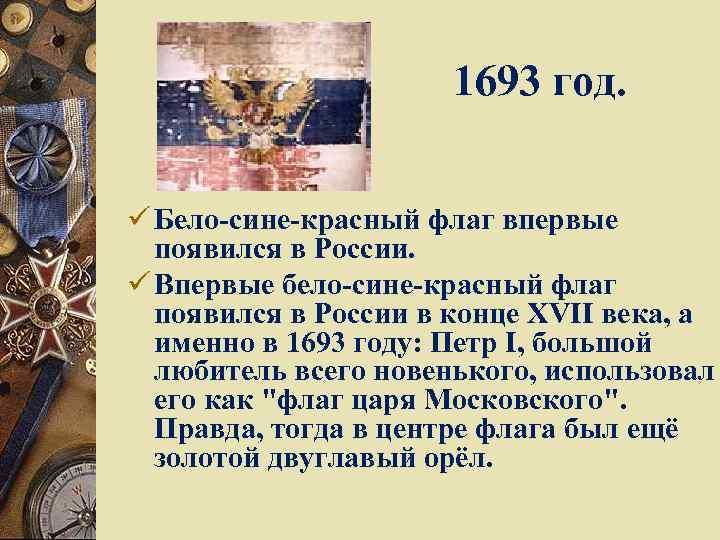 1693 год. ü Бело-сине-красный флаг впервые появился в России. ü Впервые бело-сине-красный флаг появился