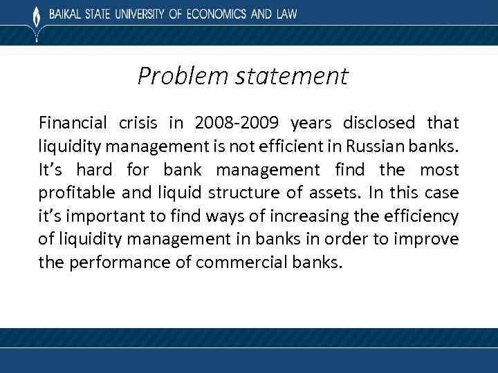Problem statement Financial crisis in 2008 -2009 years disclosed that liquidity management is not