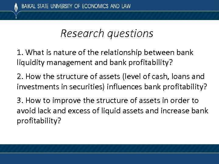 Research questions 1. What is nature of the relationship between bank liquidity management and