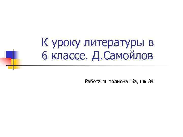 К уроку литературы в 6 классе. Д. Самойлов Работа выполнена: 6 а, шк 34