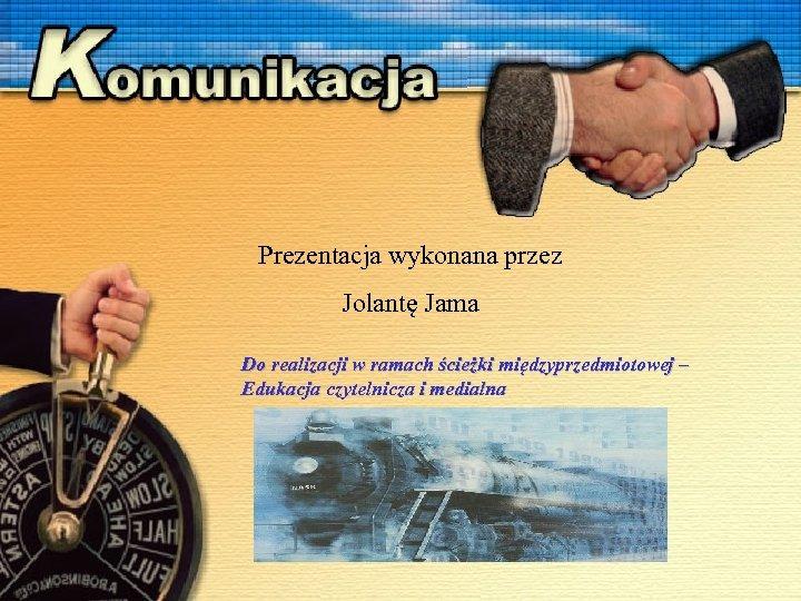 Prezentacja wykonana przez Jolantę Jama Do realizacji w ramach ścieżki międzyprzedmiotowej – Edukacja czytelnicza