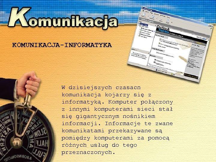 KOMUNIKACJA-INFORMATYKA W dzisiejszych czasach komunikacja kojarzy się z informatyką. Komputer połączony z innymi komputerami