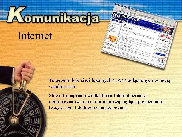 Internet To pewna ilość sieci lokalnych (LAN) połączonych w jedną wspólną sieć. Słowo to