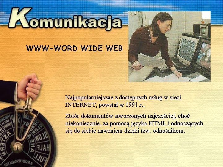 WWW-WORD WIDE WEB Najpopularniejszae z dostępnych usług w sieci INTERNET, powstał w 1991 r.