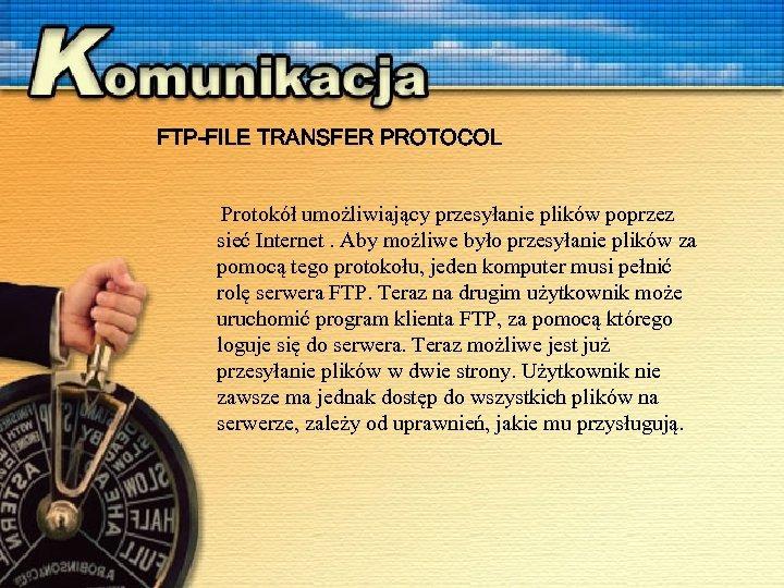 FTP-FILE TRANSFER PROTOCOL Protokół umożliwiający przesyłanie plików poprzez sieć Internet. Aby możliwe było przesyłanie