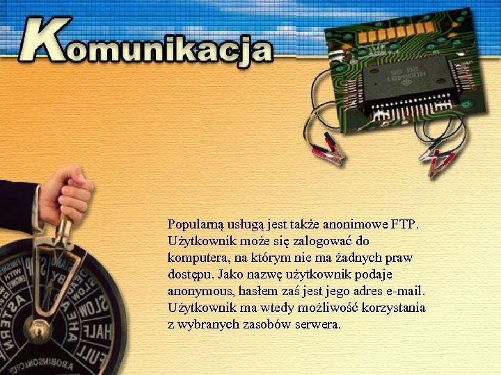 Popularną usługą jest także anonimowe FTP. Użytkownik może się zalogować do komputera, na którym