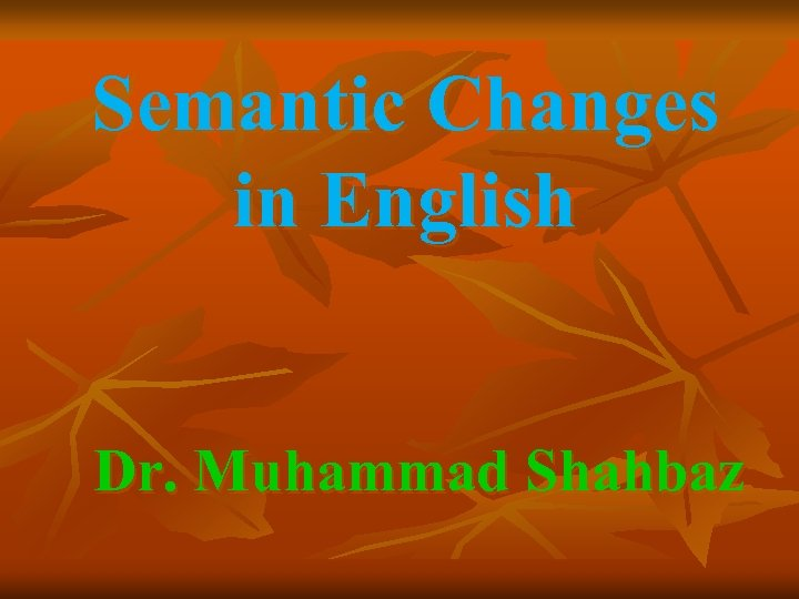 Semantic Changes in English Dr. Muhammad Shahbaz