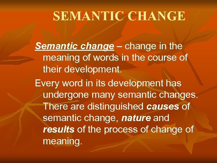 SEMANTIC CHANGE Semantic change – change in the meaning of words in the course