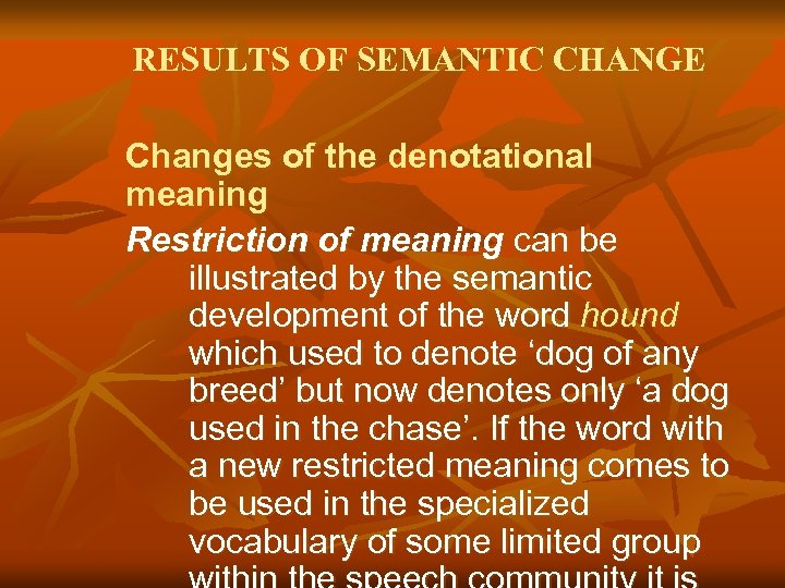 RESULTS OF SEMANTIC CHANGE Changes of the denotational meaning Restriction of meaning can be
