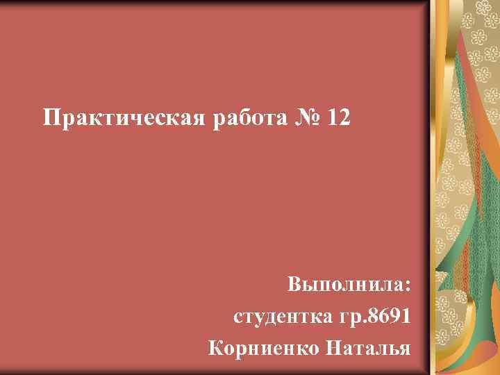 Практическая работа № 12 Выполнила: студентка гр. 8691 Корниенко Наталья
