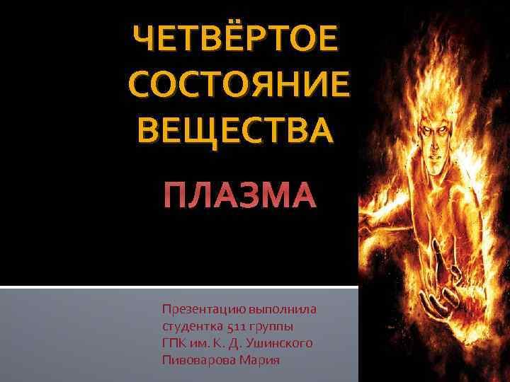 ЧЕТВЁРТОЕ СОСТОЯНИЕ ВЕЩЕСТВА ПЛАЗМА Презентацию выполнила студентка 511 группы ГПК им. К. Д. Ушинского