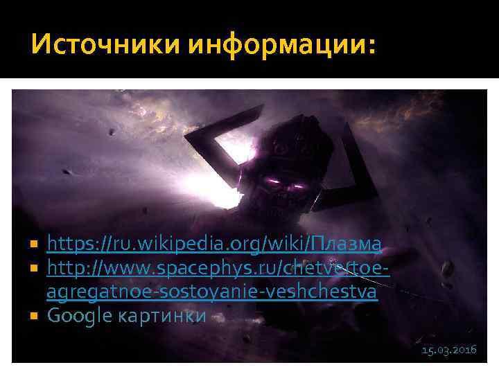 Источники информации: https: //ru. wikipedia. org/wiki/Плазма http: //www. spacephys. ru/chetvertoeagregatnoe-sostoyanie-veshchestva Google картинки 15. 03.