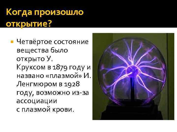 Когда произошло открытие? Четвёртое состояние вещества было открыто У. Круксом в 1879 году и