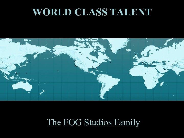 WORLD CLASS TALENT The FOG Studios Family