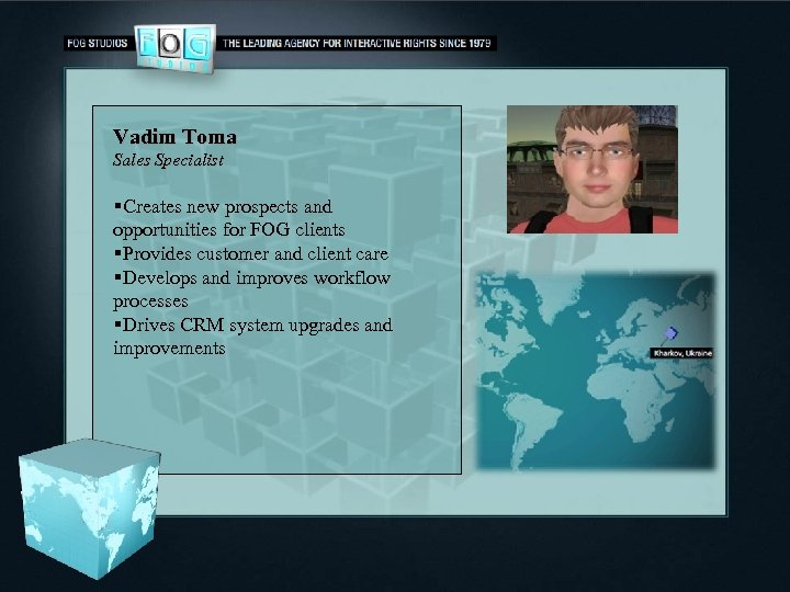 Vadim Toma Sales Specialist §Creates new prospects and opportunities for FOG clients §Provides customer