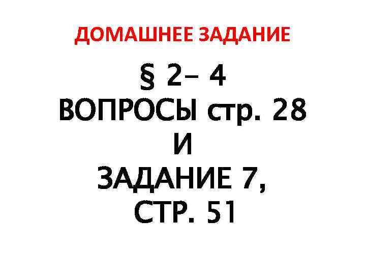 ДОМАШНЕЕ ЗАДАНИЕ § 2 - 4 ВОПРОСЫ стр. 28 И ЗАДАНИЕ 7, СТР. 51