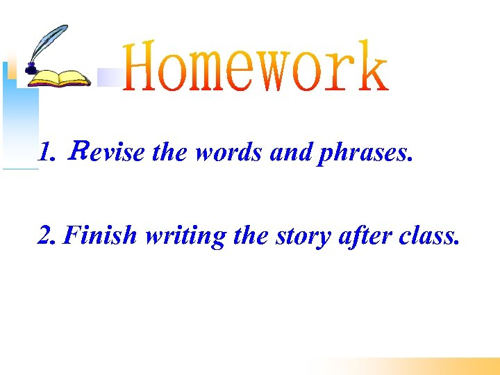 1. Revise the words and phrases. 2. Finish writing the story after class.