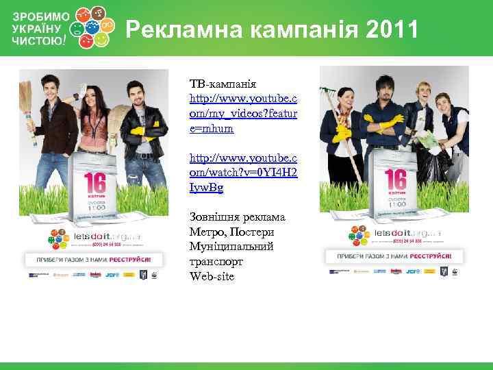 Рекламна кампанія 2011 ТВ-кампанія http: //www. youtube. c om/my_videos? featur e=mhum http: //www. youtube.