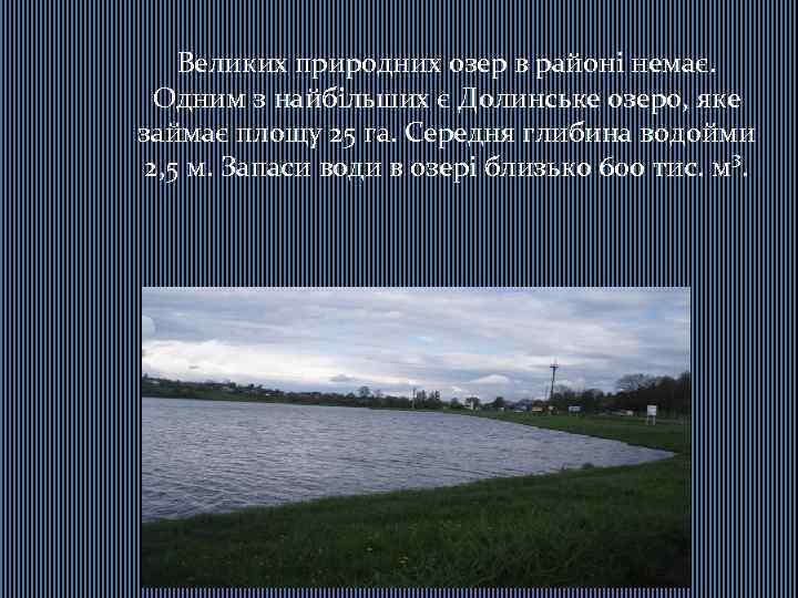 Великих природних озер в районі немає. Одним з найбільших є Долинське озеро, яке займає