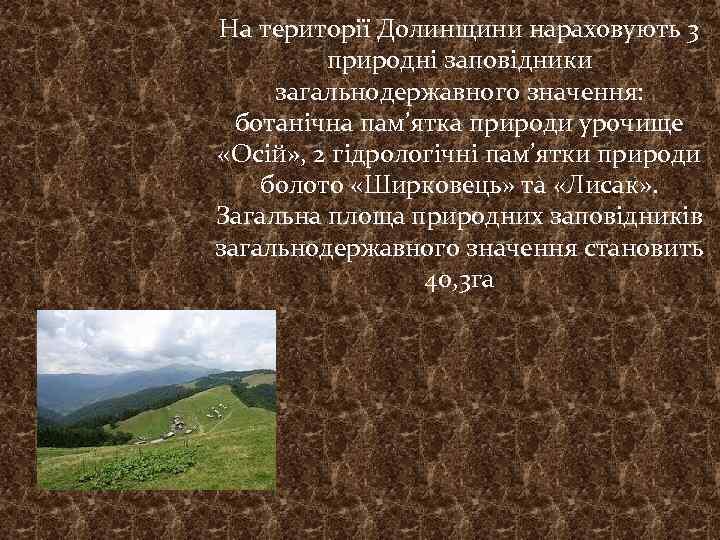На території Долинщини нараховують 3 природні заповідники загальнодержавного значення: ботанічна пам'ятка природи урочище «Осій»