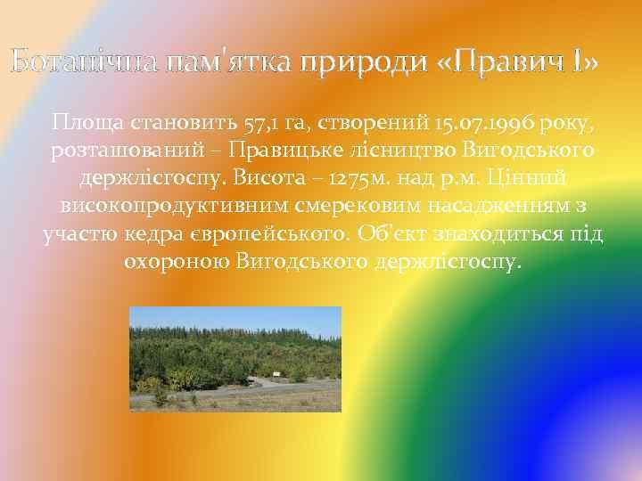 Ботанічна пам'ятка природи «Правич І» Площа становить 57, 1 га, створений 15. 07. 1996