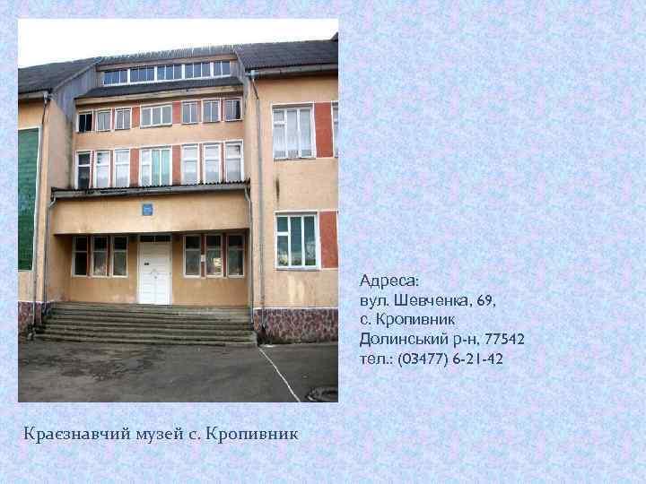 Адреса: вул. Шевченка, 69, с. Кропивник Долинський р-н, 77542 тел. : (03477) 6 -21