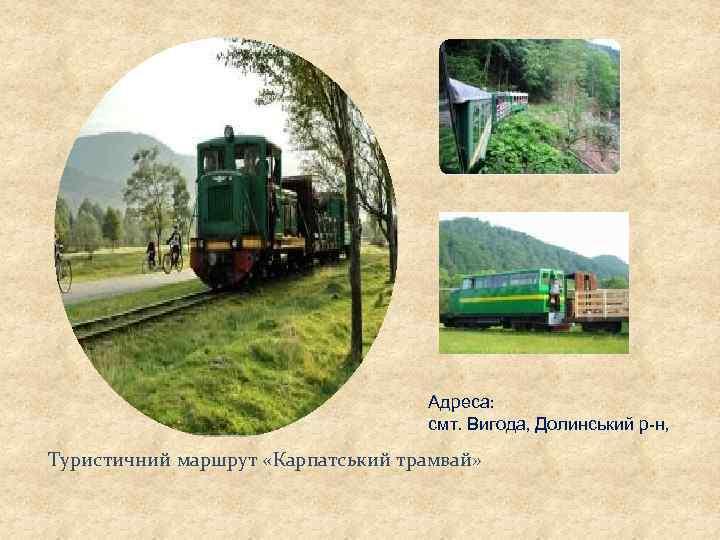 Адреса: смт. Вигода, Долинський р-н, Туристичний маршрут «Карпатський трамвай»