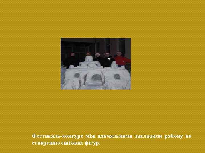 Фестиваль-конкурс між навчальними закладами району по створенню снігових фігур.