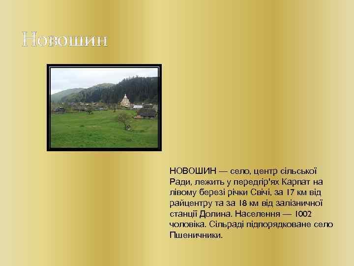 Новошин НОВОШИН — село, центр сільської Ради, лежить у передгір'ях Карпат на лівому березі