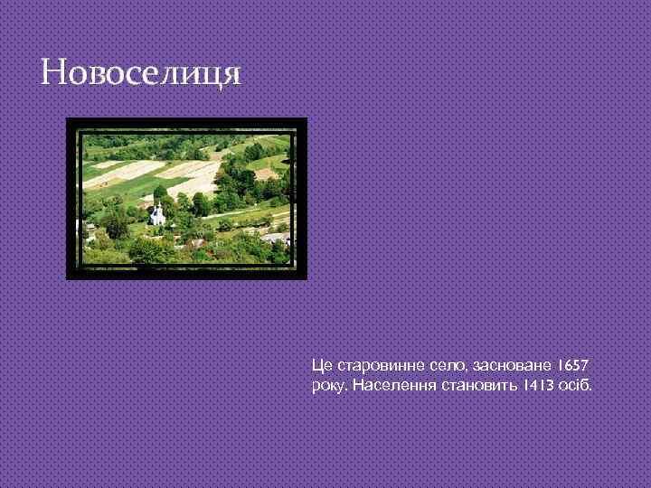 Новоселиця Це старовинне село, засноване 1657 року. Населення становить 1413 осіб.